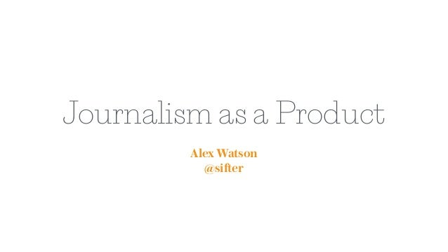 Journalism as a Product Alex Watson @sifter