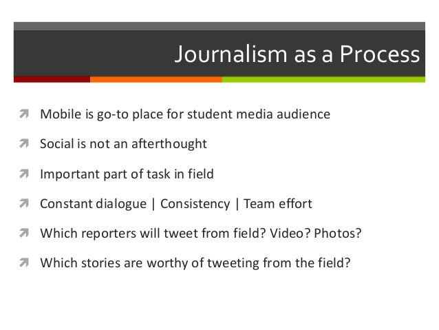 Journalism as a Process  Mobile is go-to place for student media audience  Social is not an afterthought  Important par...