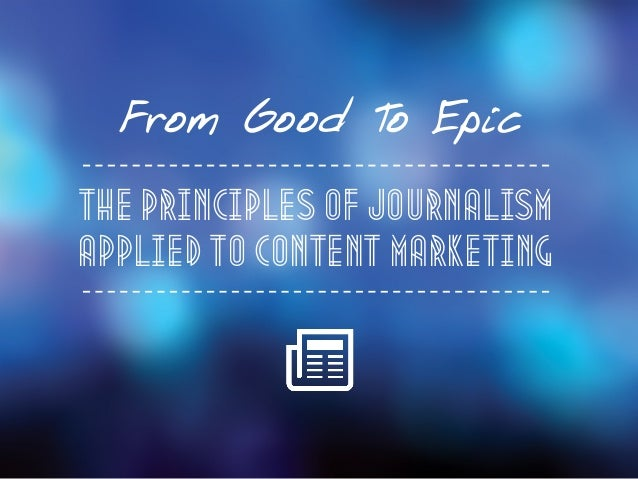 From Good To Epic The Principles Of Journalism Applied to Content Marketing