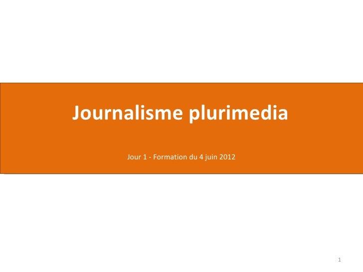Journalisme plurimedia     Jour 1 - Formation du 4 juin 2012                                         1