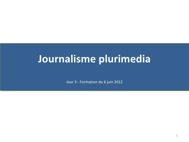 Journalisme plurimedia     Jour 3 - Formation du 6 juin 2012                                         1