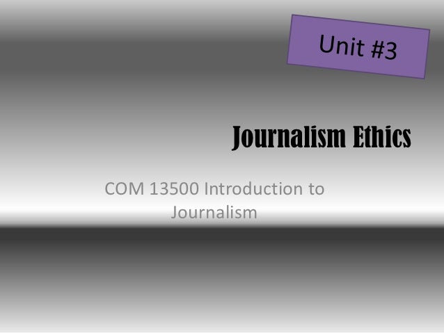 Journalism EthicsCOM 13500 Introduction to      Journalism