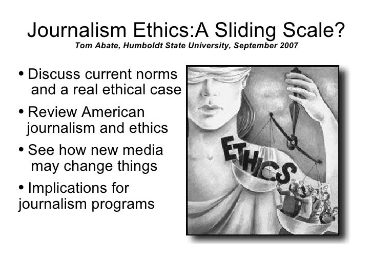 Journalism Ethics:A Sliding Scale? Tom Abate, Humboldt State University, September 2007 <ul><li>Discuss current norms  and...