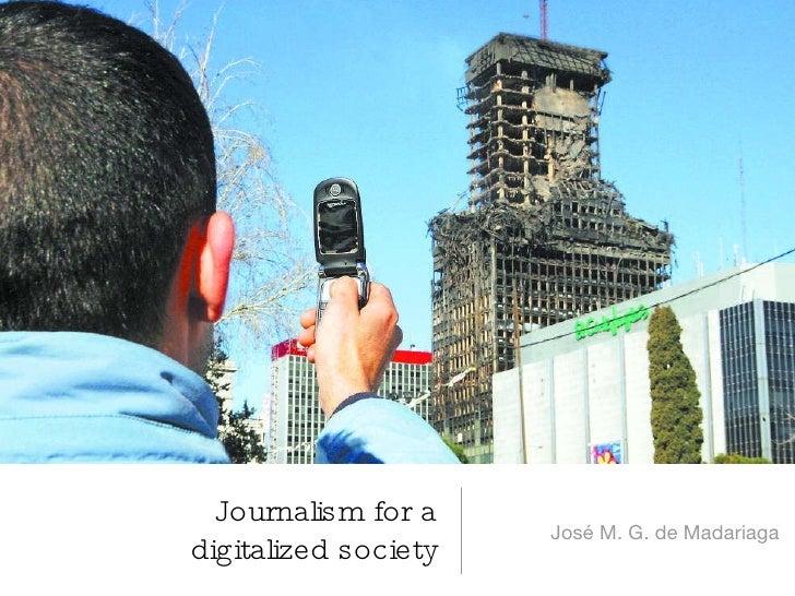 Journalism for a digitalized society <ul><li>José M. G. de Madariaga </li></ul>
