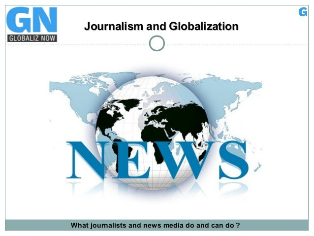 Journalism and GlobalizationJournalism and Globalization What journalists and news media do and can do ?