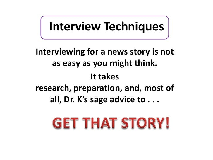 Interview TechniquesInterviewing for a news story is not    as easy as you might think.                 It takesresearch, ...