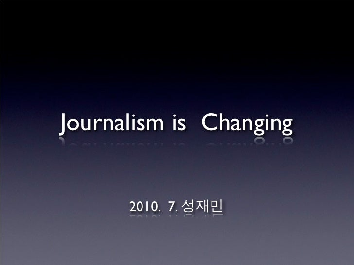 Journalism is Changing         2010. 7.