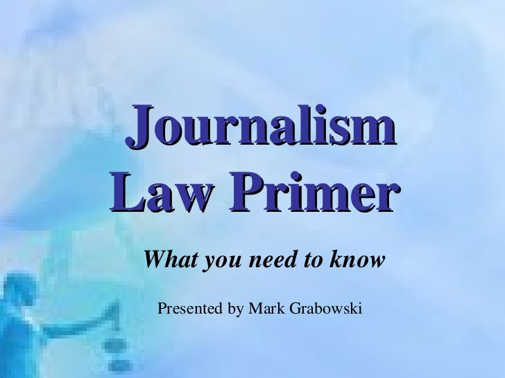 Journalism Law Primer   What you need to know Presented by Mark Grabowski