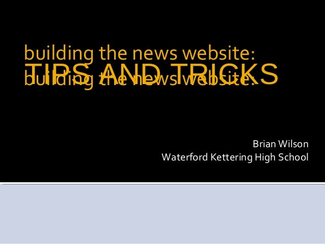 TIPS AND TRICKSBrian WilsonWaterford Kettering High Schoolbuilding the news website:building the news website: