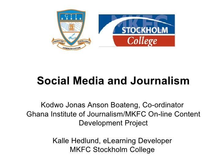 Social Media and Journalism     Kodwo Jonas Anson Boateng, Co-ordinator Ghana Institute of Journalism/MKFC On-line Content...