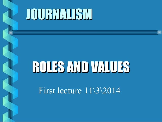JOURNALISMJOURNALISM ROLES AND VALUESROLES AND VALUES First lecture 1132014