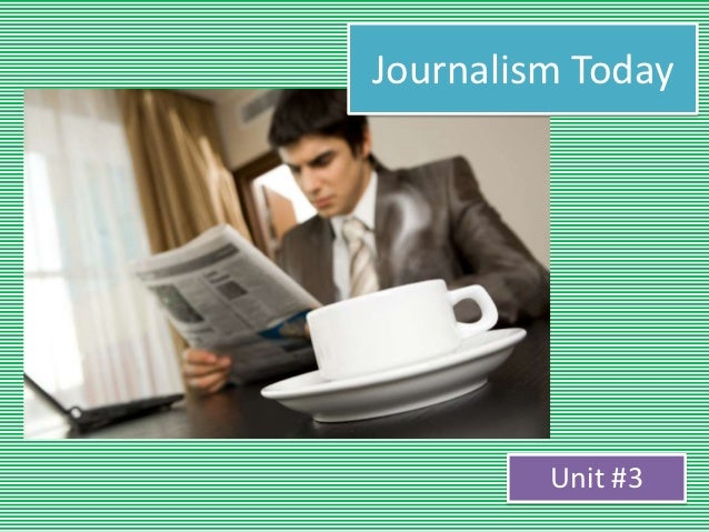 Journalism Today         Unit #3