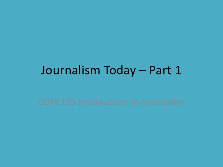 Journalism Today – Part 1<br />COM 135 Introduction to Journalism<br />