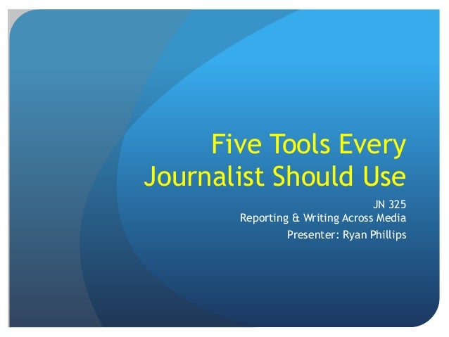 Five Tools Every Journalist Should Use JN 325 Reporting & Writing Across Media Presenter: Ryan Phillips
