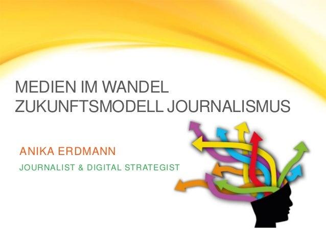 MEDIEN IM WANDEL ZUKUNFTSMODELL JOURNALISMUS ANIKA ERDMANN JOURNALIST & DIGITAL STRATEGIST