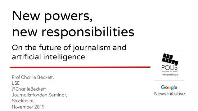 Prof Charlie Beckett, LSE @CharlieBeckett Journalistfonden Seminar, Stockholm, November 2019 New powers, new responsibilit...
