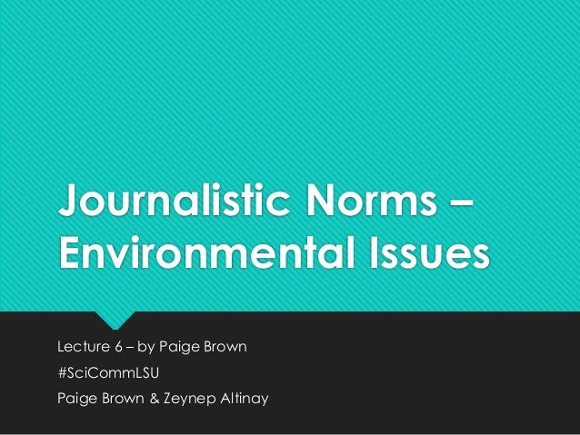 Journalistic Norms –  Environmental Issues  Lecture 6 – by Paige Brown  #SciCommLSU  Paige Brown & Zeynep Altinay