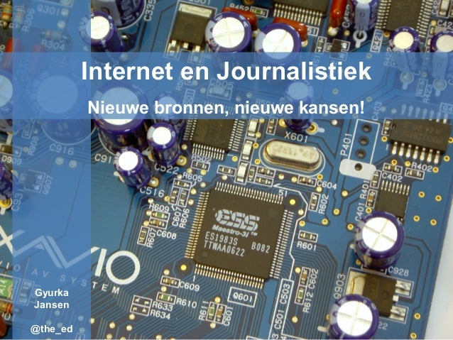 Internet en Journalistiek Nieuwe bronnen, nieuwe kansen! Gyurka Jansen @the_ed
