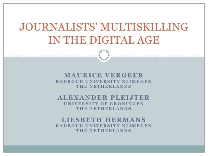 JOURNALISTS' MULTISKILLING IN THE DIGITAL AGE<br />Maurice Vergeer<br />Radboud University Nijmegen<br />the Netherlands<b...