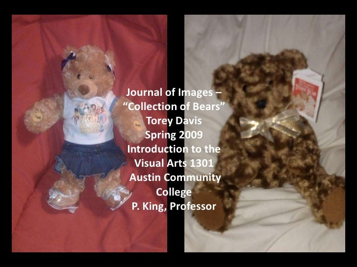 "Journal of Images – ""Collection of Bears""       Torey Davis      Spring 2009  Introduction to the    Visual Arts 1301   Au..."