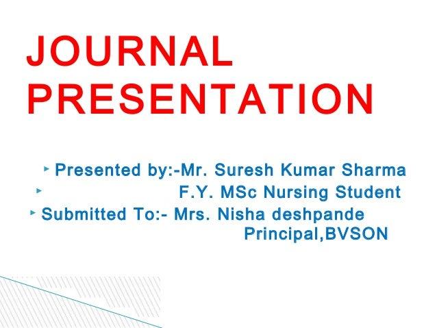 JOURNALPRESENTATION  Presented by:-Mr. Suresh Kumar Sharma                F.Y. MSc Nursing Student Submitted To:- Mrs. ...