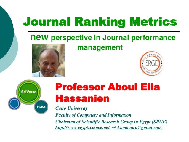 Journal Ranking Metrics new perspective in Journal performance management Professor Aboul Ella Hassanien Cairo Univesrity ...