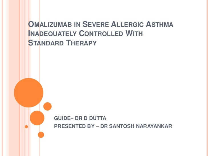 OMALIZUMAB IN SEVERE ALLERGIC ASTHMAINADEQUATELY CONTROLLED WITHSTANDARD THERAPY      GUIDE– DR D DUTTA      PRESENTED BY ...