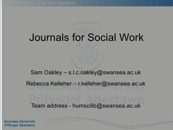 Journals for Social Work Sam Oakley – s.l.c.oakley@swansea.ac.uk Rebecca Kelleher – r.kelleher@swansea.ac.uk Team address ...