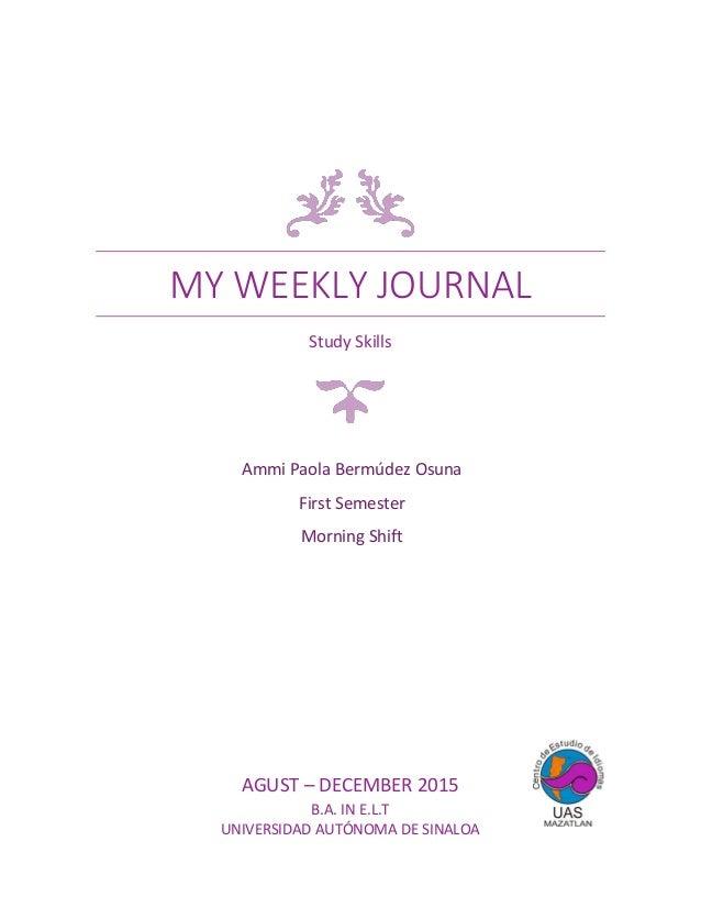 MY WEEKLY JOURNAL Study Skills AGUST – DECEMBER 2015 B.A. IN E.L.T UNIVERSIDAD AUTÓNOMA DE SINALOA Ammi Paola Bermúdez Osu...