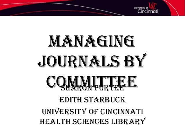 Managing Journals by Committee Sharon Purtee Edith Starbuck University of Cincinnati Health Sciences Library