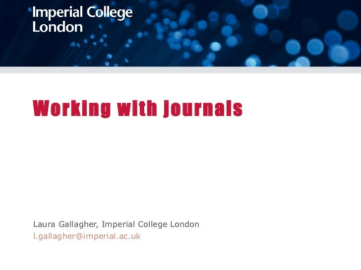 Working with journals Laura Gallagher, Imperial College London [email_address]