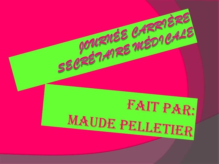 Journée Carrière Secrétaire Médicale<br />Fait par: <br />Maude Pelletier<br />