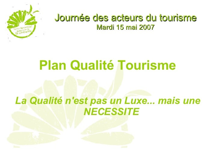 Journée des acteurs du tourisme Mardi 15 mai 2007 <ul><li>Plan Qualité Tourisme </li></ul><ul><li>La Qualité n'est pas un ...