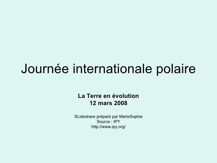 Journée internationale polaire La Terre en évolution 12 mars 2008 SLideshare préparé par MarieSophie Source : IPY http://w...