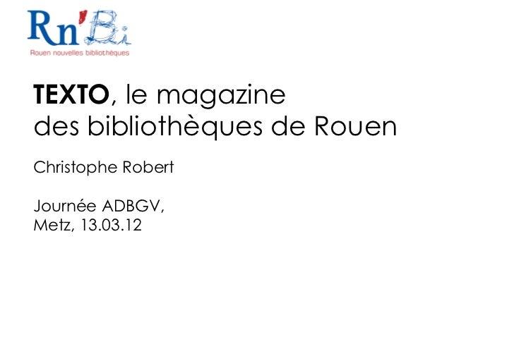 TEXTO, le magazinedes bibliothèques de RouenChristophe RobertJournée ADBGV,Metz, 13.03.12