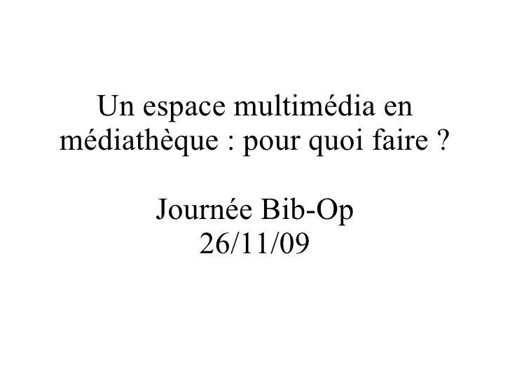 Un espace multimédia en médiathèque : pour quoi faire ? Journée Bib-Op 26/11/09