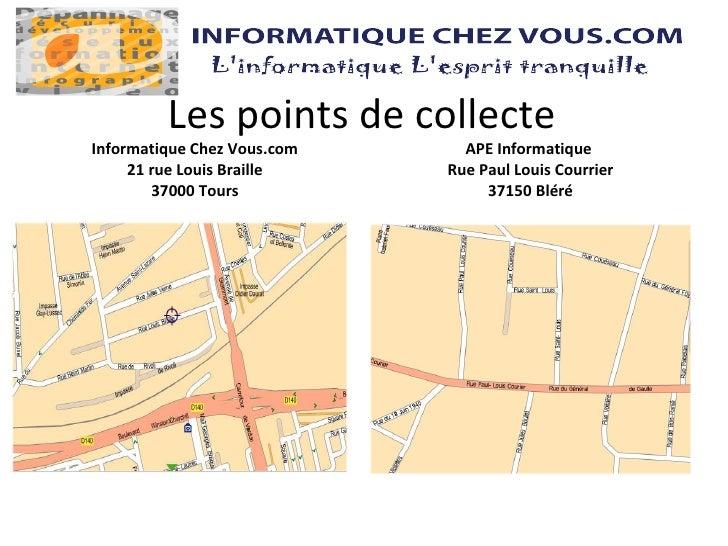 Les points de collecte <ul><li>Informatique Chez Vous.com </li></ul><ul><li>21 rue Louis Braille </li></ul><ul><li>37000 T...