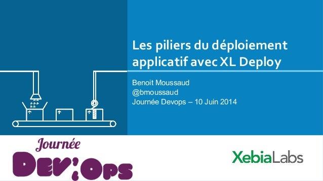 Les  piliers  du  déploiement   applicatif  avec  XL  Deploy   Benoit Moussaud @bmoussaud Journée Devops –...