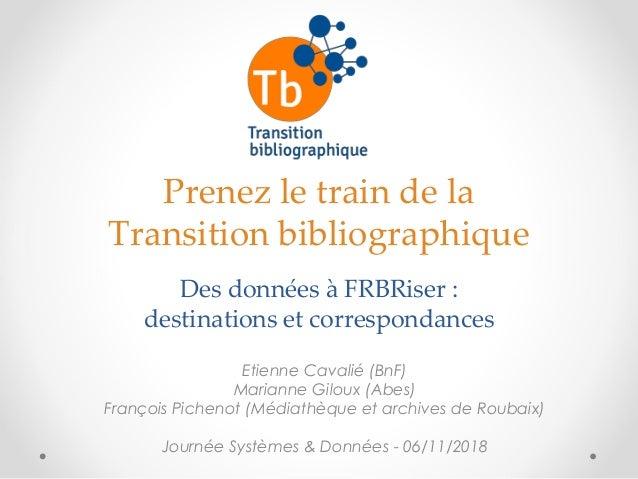 Prenez le train de la Transition bibliographique Des données à FRBRiser : destinations et correspondances Etienne Cavalié ...
