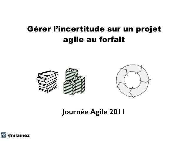 Gérer l'incertitude sur un projet agile au forfait @mlainez Journée Agile 2011