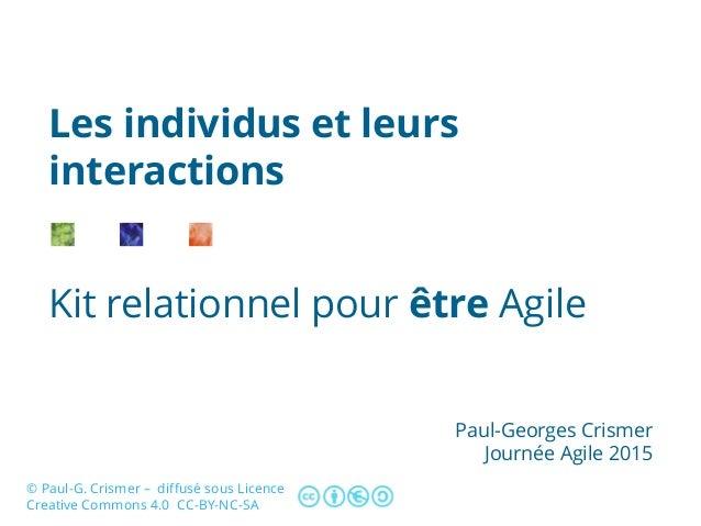 Kit relationnel pour être Agile Les individus et leurs interactions Paul-Georges Crismer Journée Agile 2015 © Paul-G. Cris...