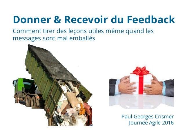 Comment tirer des leçons utiles même quand les messages sont mal emballés Donner & Recevoir du Feedback Paul-Georges Crism...