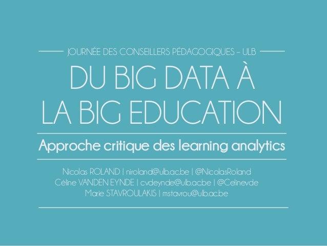DU BIG DATA À LA BIG EDUCATION Nicolas ROLAND | niroland@ulb.ac.be | @NicolasRoland Céline VANDEN EYNDE | cvdeynde@ulb.ac....
