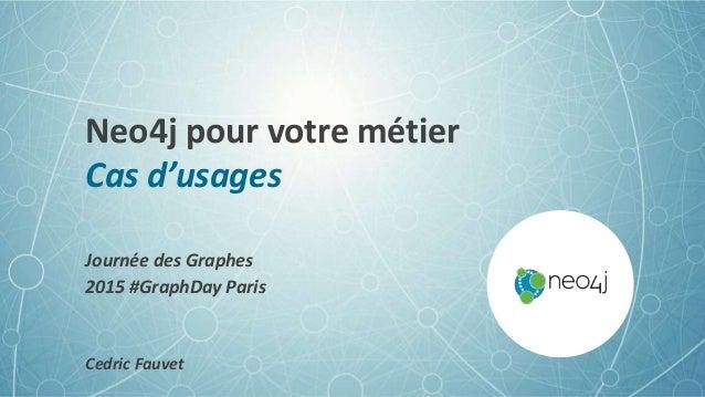 Neo4j pour votre métier Cas d'usages Journée des Graphes 2015 #GraphDay Paris Cedric Fauvet