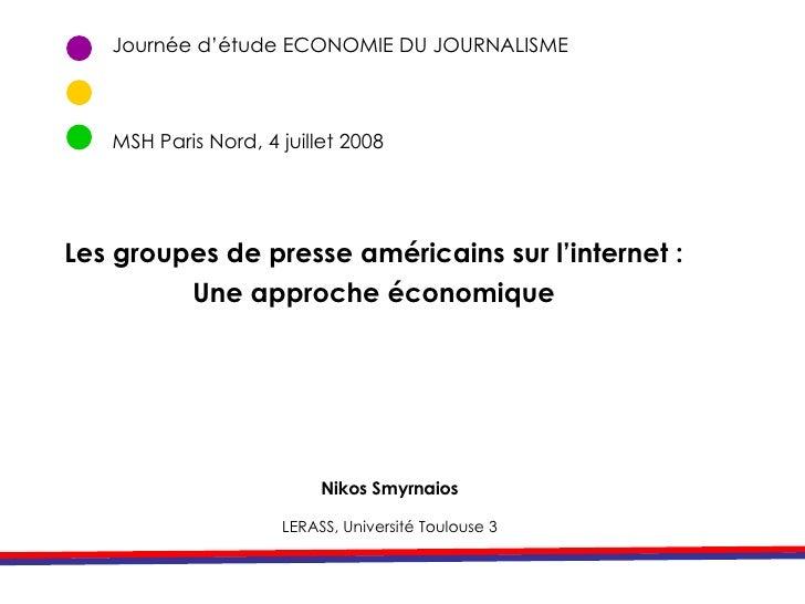 Journée d'étude ECONOMIE DU JOURNALISME MSH Paris Nord, 4 juillet 2008 Nikos Smyrnaios LERASS, Université Toulouse 3 Les g...