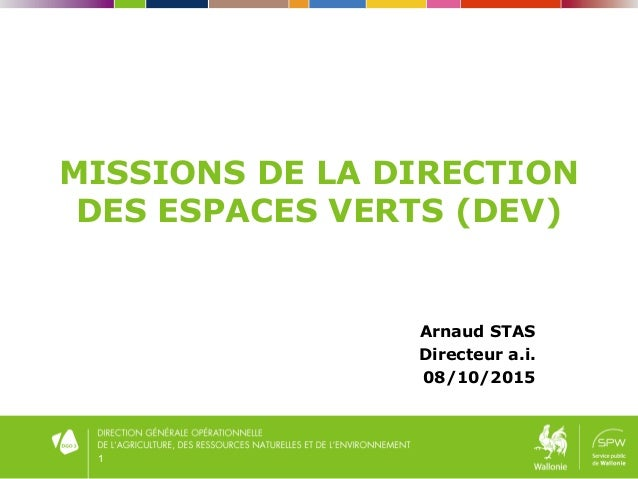 1 MISSIONS DE LA DIRECTION DES ESPACES VERTS (DEV) Arnaud STAS Directeur a.i. 08/10/2015