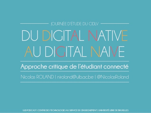 DU DIGITAL NATIVE AU DIGITAL NAIVE Nicolas ROLAND | niroland@ulb.ac.be | @NicolasRoland Approche critique de l'étudiant co...