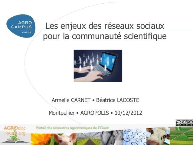 Les enjeux des réseaux sociauxpour la communauté scientifique  Armelle CARNET • Béatrice LACOSTE Montpellier • AGROPOLIS •...