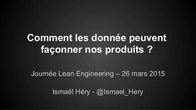 Comment les donnée peuvent façonner nos produits ? Journée Lean Engineering – 26 mars 2015 Ismaël Héry - @Ismael_Hery
