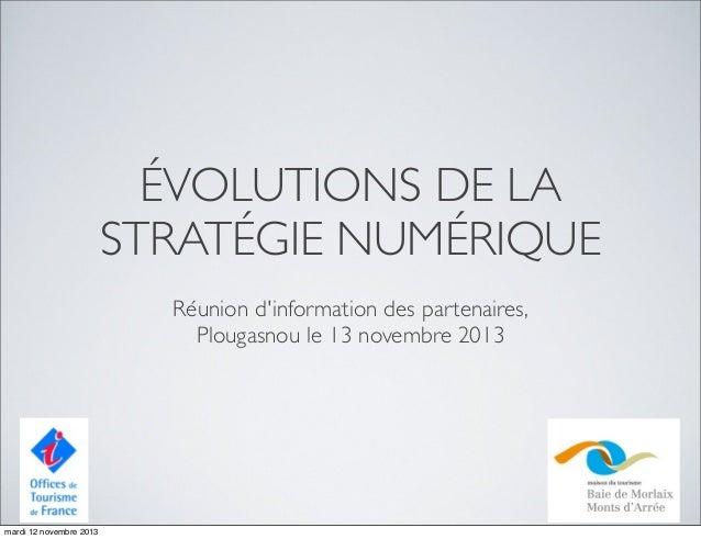 ÉVOLUTIONS DE LA STRATÉGIE NUMÉRIQUE Réunion d'information des partenaires, Plougasnou le 13 novembre 2013  mardi 12 novem...